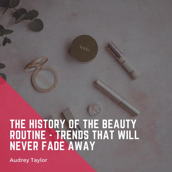 The History of the Beauty Routine – Trends that will Never Fade Away